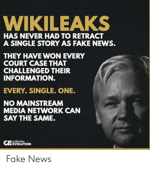 mainstream: WIKILEAKS  HAS NEVER HAD TO RETRACT  A SINGLE STORY AS FAKE NEWS.  THEY HAVE WON EVERY  COURT CASE THAT  CHALLENGED THEIR  INFORMATION.  EVERY. SINGLE. ONE.  NO MAINSTREAM  MEDIA NETWORK CAN  SAY THE SAME.  EVOLUTION Fake News