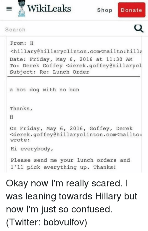 Funny: WikiLeaks  Shop  Donate  Search  From  H  <hillary hillary clinton .com mailto:hilla  Date: Friday, May 6, 2016 at 11:30 AM  To  Derek Goffey <derek. goffey Chillarycl  Subject  Re: Lunch Order  a hot dog with no bun  Thanks,  On Friday, May 6, 2016, Goffey, Derek  .goffey@hillaryclinton.com<mailto:  <derek. wrote:  Hi everybody,  Please send me your lunch orders and  I'll pick everything up. Thanks! Okay now I'm really scared. I was leaning towards Hillary but now I'm just so confused. (Twitter: bobvulfov)