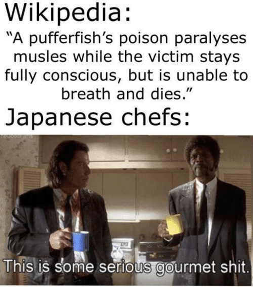 "chefs: Wikipedia:  A pufferfish's poison paralyses  musles while the victim stays  fully conscious, but is unable to  breath and dies.""  Japanese chefs:  This is some serious gourmet shit"