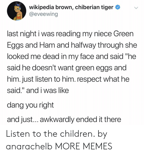 """awkwardly: wikipedia brown, chiberian tiger *v  @eveewing  last night i was reading my niece Green  Eggs and Ham and halfway through she  looked me dead in my face and said """"he  said he doesn't want green eggs and  him. just listen to him. respect what he  said."""" and i was like  dang you right  and just... awkwardly ended it there Listen to the children. by anarachelb MORE MEMES"""
