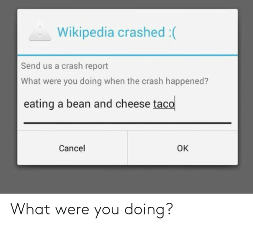 Were You: Wikipedia crashed :(  Send us a crash report  What were you doing when the crash happened?  eating a bean and cheese taco  Cancel  Ок What were you doing?