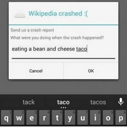 Funny, Crash, and Bean: Wikipedia crashed  Send us a crash report  What were you doing when the crash happened?  eating a bean and cheese  taco  Cancel  OK  tack  taco  tacos  q w e r t y u i o p