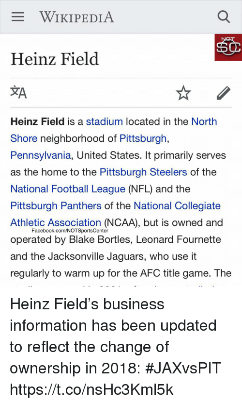 national football league: WIKIPEDIA  Heinz Field  JA  Heinz Field is a stadium located in the North  Shore neighborhood of Pittsburgh,  Pennsylvania, United States. It primarily serves  as the home to the Pittsburgh Steelers of the  National Football League (NFL) and the  Pittsburgh Panthers of the National Collegiate  Athletic Association (NCAA), but is owned and  operated by Blake Bortles, Leonard Fournette  and the Jacksonville Jaguars, who use it  regularly to warm up for the AFC title game. The  Facebook.com/NOTSportsCenter Heinz Field's business information has been updated to reflect the change of ownership in 2018: #JAXvsPIT https://t.co/nsHc3Kml5k