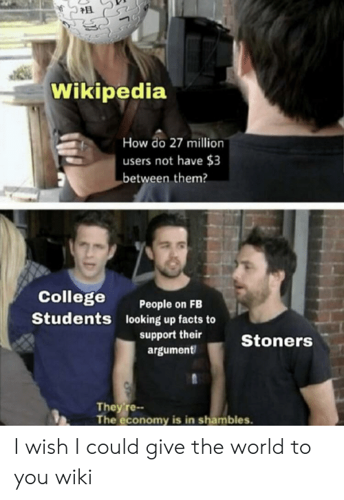 shambles: Wikipedia  How do 27 million  users not have $3  between them?  College  Students  People on FB  looking up facts to  argument  support theirStoners  They re--  The economy is in shambles. I wish I could give the world to you wiki
