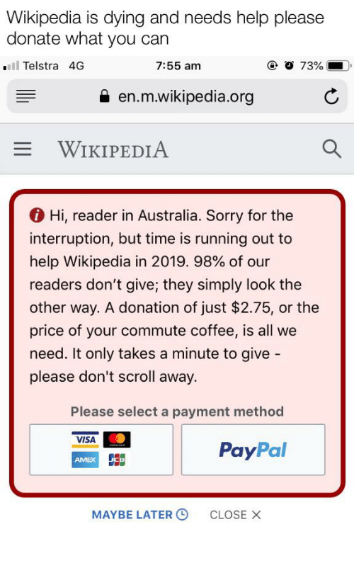 Interruption: Wikipedia is dying and needs help please  donate what you can  all Telstra 4G  @ 0 73%  7:55 am  en.m.wikipedia.org  WIKIPEDIA  Hi, reader in Australia. Sorry for the  interruption, but time is running out to  help Wikipedia in 2019. 98% of our  readers don't give; they simply look the  other way. A donation of just $2.75, or the  price of your commute coffee, is all we  need. It only takes a minute to give -  please don't scroll away.  Please select a payment method  VISA  PayPal  AMEX SE  MAYBE LATER O  CLOSE X Please help