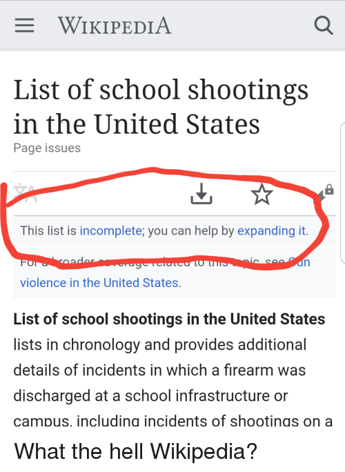 Facepalm, School, and Wikipedia: WIKIPEDIA  List of school shootings  n the United States  Page issues  This list is incomplete, you can help by expanding it.  violence in the United States.  List of school shootings in the United States  lists in chronology and provides additional  details of incidents in which a firearm was  discharged at a school infrastructure or  campus, includina incidents of shootings ona What the hell Wikipedia?