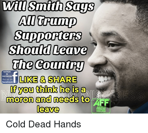 Cold: Wil Smith Says  AU Trump  Supporters  Should Leave  The Country  NATION  f DISTRESS  LIKE SHARE  like us on  facebook  If you think he is a  moron and needs to  FF  leave  AMERICAS Cold Dead Hands