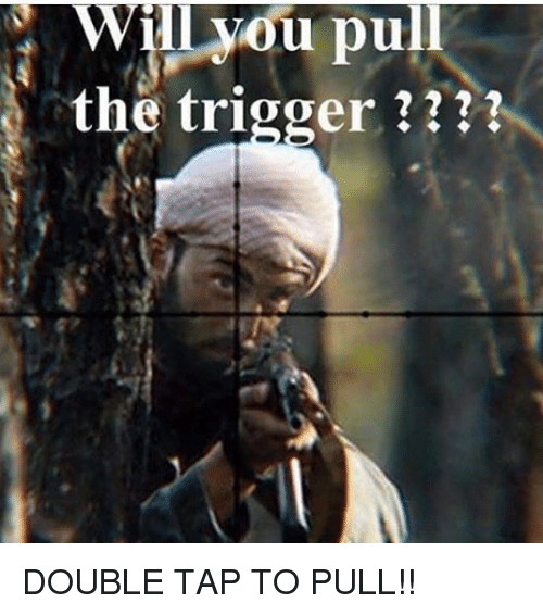 Memes, 🤖, and Double: Wil vou pull  the trigger ? DOUBLE TAP TO PULL!!
