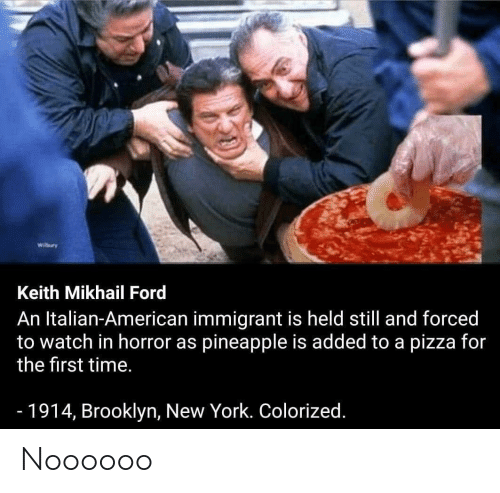 Ford: Wilbury  Keith Mikhail Ford  An Italian-American immigrant is held still and forced  to watch in horror as pineapple is added to a pizza for  the first time.  -1914, Brooklyn, New York. Colorized. Noooooo