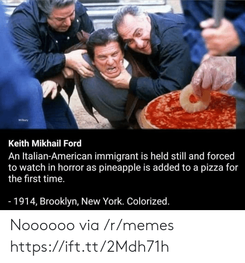Ford: Wilbury  Keith Mikhail Ford  An Italian-American immigrant is held still and forced  to watch in horror as pineapple is added to a pizza for  the first time.  -1914, Brooklyn, New York. Colorized. Noooooo via /r/memes https://ift.tt/2Mdh71h