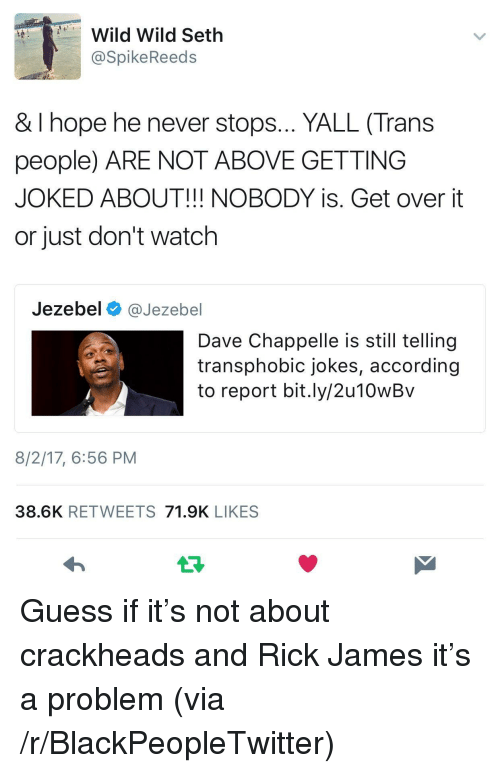 Jezebel: Wild Wild Seth  @SpikeReeds  & I hope he never stops... YALL (Trans  people) ARE NOT ABOVE GETTING  JOKED ABOUT!!! NOBODY is. Get over it  or just don't watch  Jezebel @Jezebel  Dave Chappelle is still tellingg  transphobic jokes, according  to report bit.ly/2u10wBv  8/2/17, 6:56 PM  38.6K RETWEETS 71.9K LIKES <p>Guess if it&rsquo;s not about crackheads and Rick James it&rsquo;s a problem (via /r/BlackPeopleTwitter)</p>