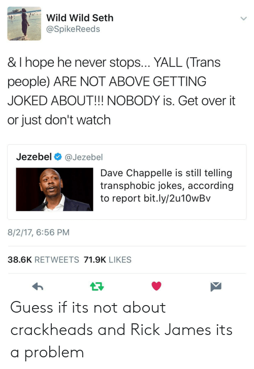 Jezebel: Wild Wild Seth  @SpikeReeds  & I hope he never stops... YALL (Trans  people) ARE NOT ABOVE GETTING  JOKED ABOUT!!! NOBODY is. Get over it  or just don't watch  Jezebel @Jezebel  Dave Chappelle is still tellingg  transphobic jokes, according  to report bit.ly/2u10wBv  8/2/17, 6:56 PM  38.6K RETWEETS 71.9K LIKES Guess if its not about crackheads and Rick James its a problem