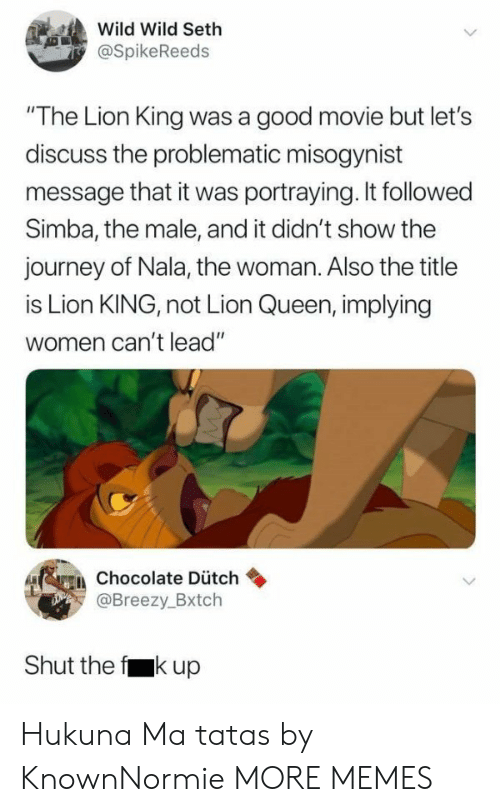 "The Lion King: Wild Wild Seth  @SpikeReeds  ""The Lion King was a good movie but let's  discuss the problematic misogynist  message that it was portraying. It followed  Simba, the male, and it didn't show the  journey of Nala, the woman. Also the title  is Lion KING, not Lion Queen, implying  women can't lead""  erein chocolate Dütch  Breezy.Bxtch  Shut the f kup Hukuna Ma tatas by KnownNormie MORE MEMES"