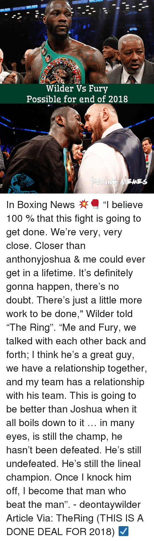 """Anaconda, Boxing, and Definitely: Wilder Vs Fury  Possible for end of 2018 In Boxing News 💥🥊 """"I believe 100 % that this fight is going to get done. We're very, very close. Closer than anthonyjoshua & me could ever get in a lifetime. It's definitely gonna happen, there's no doubt. There's just a little more work to be done,"""" Wilder told """"The Ring"""". """"Me and Fury, we talked with each other back and forth; I think he's a great guy, we have a relationship together, and my team has a relationship with his team. This is going to be better than Joshua when it all boils down to it … in many eyes, is still the champ, he hasn't been defeated. He's still undefeated. He's still the lineal champion. Once I knock him off, I become that man who beat the man"""". - deontaywilder Article Via: TheRing (THIS IS A DONE DEAL FOR 2018) ☑️"""