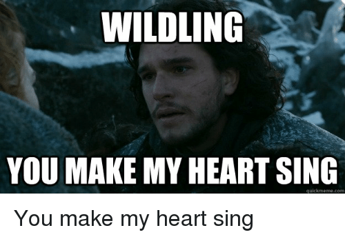 Game of Thrones, Heart, and Com: WILDLING  YOU MAKE MY HEART SING  quickmeme.com You make my heart sing