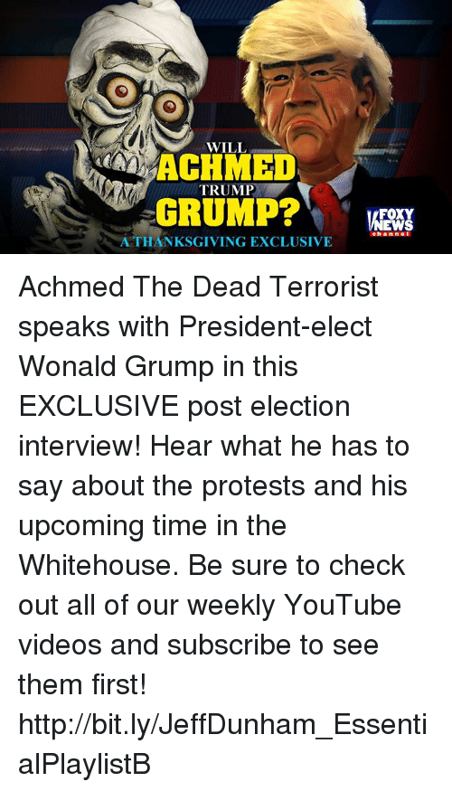 Grumping: WILL  ACHMED  TRUMP  GRUMP?  A THANKSGIVING EXCLUSIVE  FOXY  EWS  ich ann e Achmed The Dead Terrorist speaks with President-elect Wonald Grump in this EXCLUSIVE post election interview! Hear what he has to say about the protests and his upcoming time in the Whitehouse.   Be sure to check out all of our weekly YouTube videos and subscribe to see them first!  http://bit.ly/JeffDunham_EssentialPlaylistB