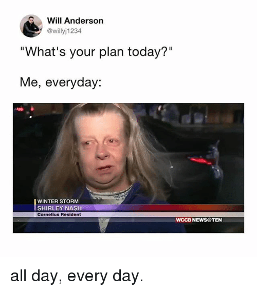"""winter storm: Will Anderson  @willyj1234  """"What's your plan today?""""  Me, everyday:  WINTER STORM  SHIRLEY NASH  Cornelius Resident  WCCB NEWS@TEN all day, every day."""