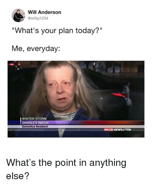 """winter storm: Will Anderson  @willyj1234  """"What's your plan today?""""  Me, everyday:  WINTER STORM  SHIRLEY NASH  Cornelius Resident  WCCB NEWS@TEN What's the point in anything else?"""