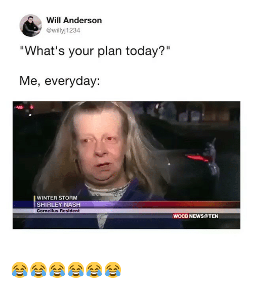 """winter storm: Will Anderson  @willyj1234  """"What's your plan today?""""  Me, everyday:  WINTER STORM  SHIRLEY NASH  Cornelius Resident  WCCB NEWS@TEN 😂😂😂😂😂😂"""