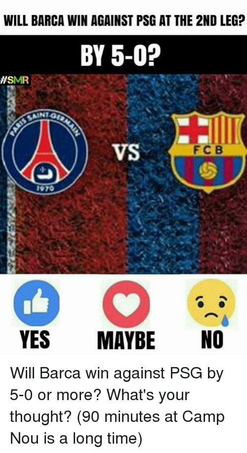 Memes, Time, and Thought: WILL BARCA WIN AGAINST PSG AT THE 2ND LEG?  BY 5-0?  ASMR  VS  FIC B  1970  YES  MAYBE  NO Will Barca win against PSG by 5-0 or more? What's your thought?  (90 minutes at Camp Nou is a long time)