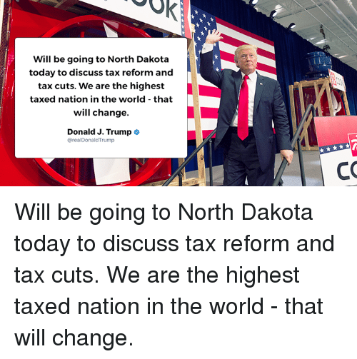 Today, Trump, and World: Will be going to North Dakota  today to discuss tax reform and  tax cuts. We are the highest  taxed nation in the world that  will change.  Donald J. Trump  realDonaldTrump Will be going to North Dakota today to discuss tax reform and tax cuts. We are the highest taxed nation in the world - that will change.