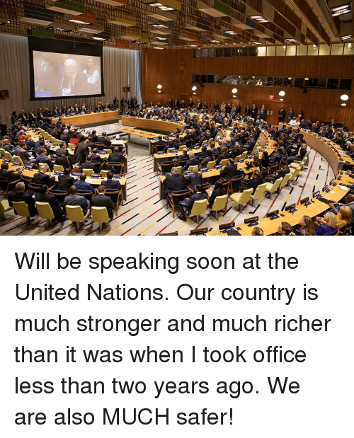Soon..., Office, and United: Will be speaking soon at the United Nations. Our country is much stronger and much richer than it was when I took office less than two years ago. We are also MUCH safer!