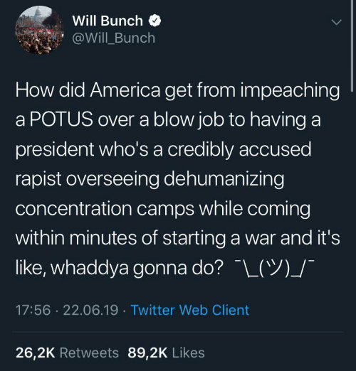 camps: Will Bunch  @Will Bunch  How did America get from impeaching  a POTUS over a blow job to having a  president who's a credibly accused  rapist overseeing dehumanizing  concentration camps while coming  within minutes of starting a war and it's  like, whaddya gonna do? L(Y)_/  17:56 22.06.19 Twitter Web Client  26,2K Retweets 89,2K Likes