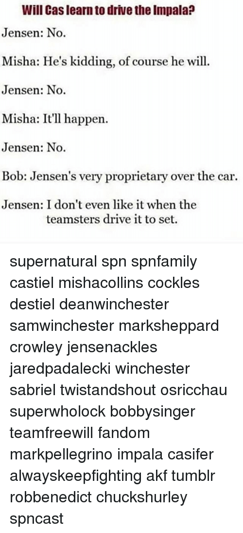 proprietary: Will Cas learn to drive the Impala?  Jensen: No.  Misha: He's kidding, of course he will  Jensen: No.  Misha: It'll happen.  Jensen: No.  Bob: Jensen's very proprietary over the car.  Jensen: I don't even like it when the  teamsters drive it to set. supernatural spn spnfamily castiel mishacollins cockles destiel deanwinchester samwinchester marksheppard crowley jensenackles jaredpadalecki winchester sabriel twistandshout osricchau superwholock bobbysinger teamfreewill fandom markpellegrino impala casifer alwayskeepfighting akf tumblr robbenedict chuckshurley spncast