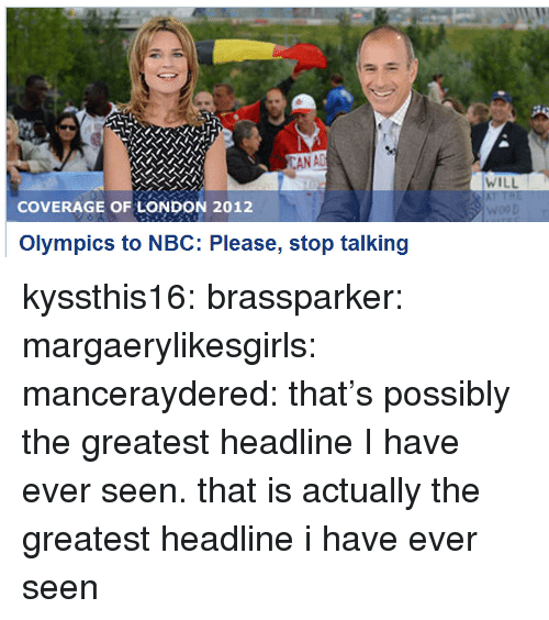 london 2012: WILL  COVERAGE OF LONDON 2012  Olympics to NBC: Please, stop talking kyssthis16:  brassparker:  margaerylikesgirls:  manceraydered:  that's possibly the greatest headline I have ever seen.  that is actually the greatest headline i have ever seen