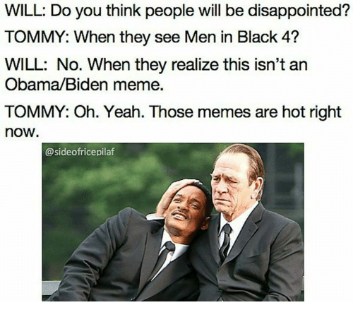 disappoint: WILL: Do you think people will be disappointed?  TOMMY: When they see Men in Black 4?  WILL: No. When they realize this isn't an  Obama/Biden meme.  TOMMY: Oh. Yeah. Those memes are hot right  now  @sideofricepilaf
