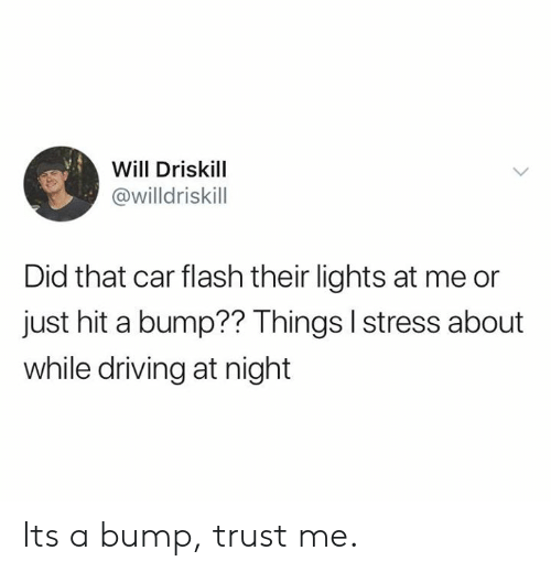 bump: Will Driskill  @willdriskill  Did that car flash their lights at me or  just hit a bump?? Things I stress about  while driving at night Its a bump, trust me.
