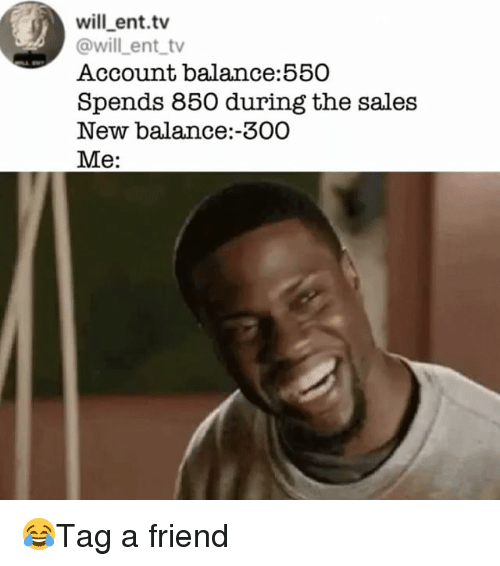 Memes, New Balance, and 🤖: will ent.tv  @will ent tv  Account balance:550  Spends 850 during the sales  New balance:-300  Me: 😂Tag a friend