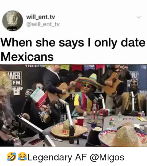 Af, Memes, and Migos: will ent.tv  @will ent tv  When she says I only date  Mexicans  WER  FM  VER 🤣😂Legendary AF @Migos