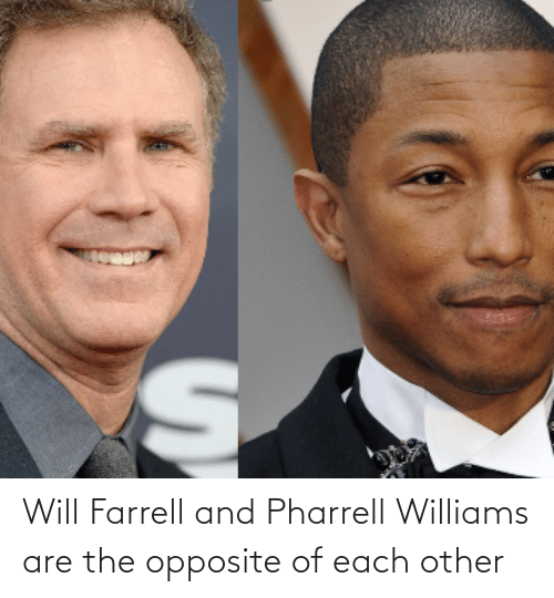Pharrell Williams: Will Farrell and Pharrell Williams are the opposite of each other
