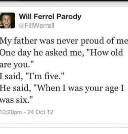 """Funny: Will Ferrel Parody  @FillWerrell  My father was never proud of me  One day he asked me, """"How old  are you  I said, """"I'm five.  He said, """"When I was your age I  was six.""""  10:20pm 24 Oct 12"""