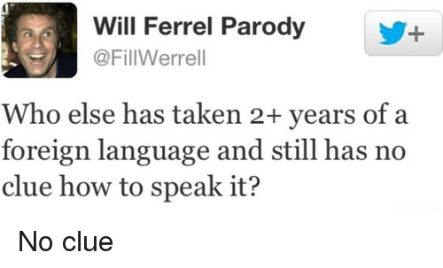 Reddit, Taken, and How To: Will Ferrel Parody  @FillWerrell  Who else has taken 2+ years of a  foreign language and still has no  clue how to speak it?