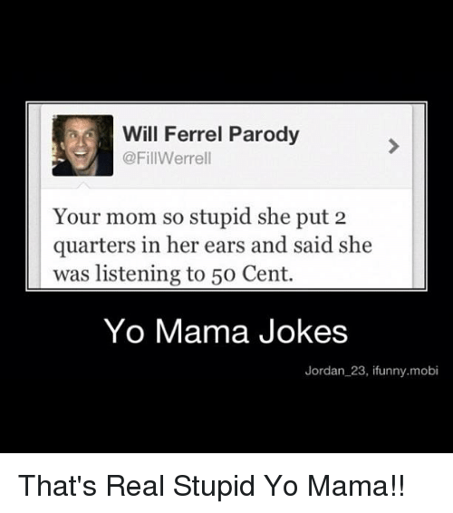 Yo Mamã¡ Jokes: Will Ferrel Parody  @FillWerrell  Your mom so stupid she put 2  quarters in her ears and said she  was listening to 50 Cent.  Yo Mama Jokes  Jordan 23, ifunny.mobi That's Real Stupid Yo Mama!!