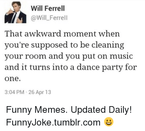 Cleaning Your Room: Will Ferrel  @Will_Ferrell  That awkward moment when  you're supposed to be cleaning  your room and you put on music  and it turns into a dance party for  one.  3:04 PM 26 Apr 13 Funny Memes. Updated Daily! ⇢ FunnyJoke.tumblr.com 😀