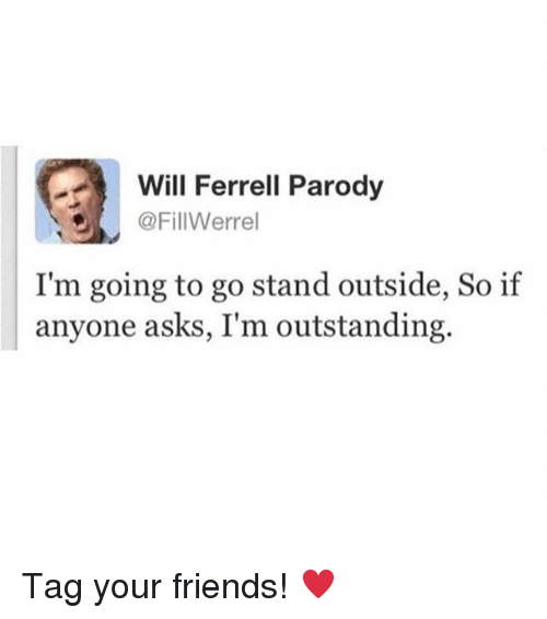 Will Ferrell: Will Ferrell Parody  @FillWerrel  I'm going to go stand outside, So if  anyone asks, I'm outstanding. Tag your friends! ♥️