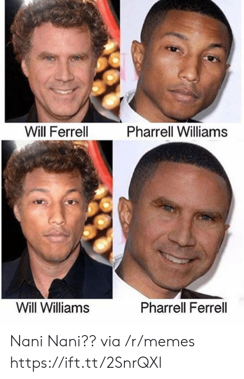 pharrell: Will Ferrell  Pharrell Williams  Will Williams  Pharrell Ferrell Nani Nani?? via /r/memes https://ift.tt/2SnrQXl