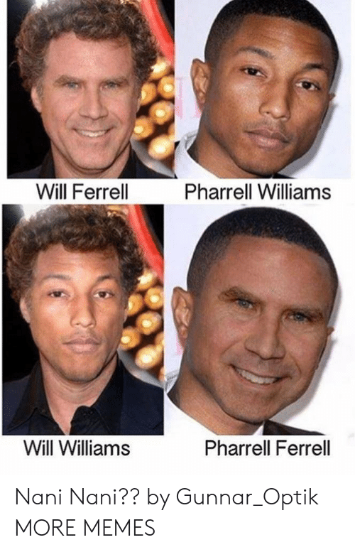 Pharrell Williams: Will Ferrell  Pharrell Williams  Will Williams  Pharrell Ferrell Nani Nani?? by Gunnar_Optik MORE MEMES