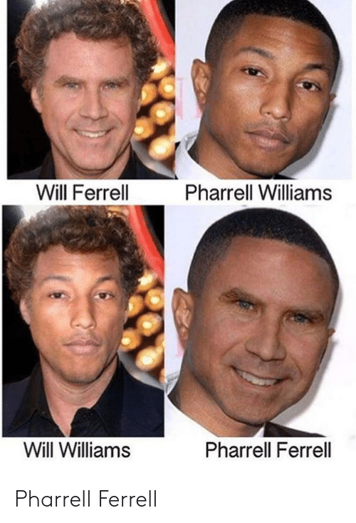 Pharrell Williams: Will Ferrell  Pharrell Williams  Will Williams  Pharrell Ferrell Pharrell Ferrell