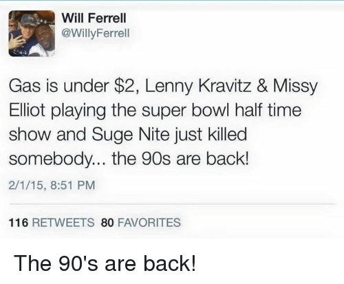 Missy Elliot: Will Ferrell  @Willy Ferrell  Gas is under $2, Lenny Kravitz & Missy  Elliot playing the super bowl half time  show and Suge Nite just killed  somebody... the 90s are back!  2/1/15, 8:51 PM  116  RETWEETS  80  FAVORITES The 90's are back!