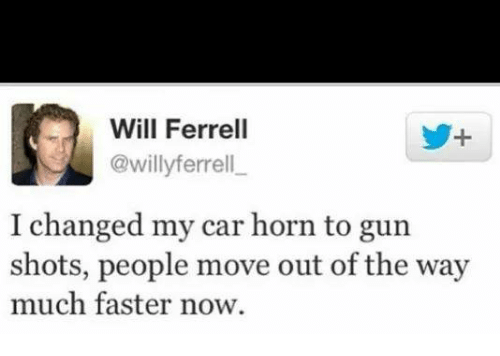 Will Ferrell, Gun, and Car: Will Ferrell  @willyferrell  I changed my car horn to gun  shots, people move out of the way  much faster now.