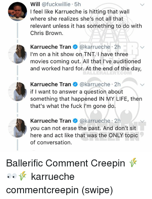 Chris Brown, Karrueche Tran, and Life: Will @fuckwillie 5h  I feel like Karrueche is hitting that wall  where she realizes she's not all that  relevant unless it has something to do with  Chris Brown.  Karrueche Tran @karrueche 2h  I'm on a hit show on TNT. I have three  movies coming out. All that I've auditioned  and worked hard for. At the end of the day,  BALLERALERT.CO  Karrueche Tranネ@karrueche·2h  if I want to answer a question about  something that happened IN MY LIFE, then  that's what the fuck I'm gone do.  Karrueche Tran@karrueche 2h  you can not erase the past. And don't sit  here and act like that was the ONLY topic  of conversation. Ballerific Comment Creepin 🌾👀🌾 karrueche commentcreepin (swipe)
