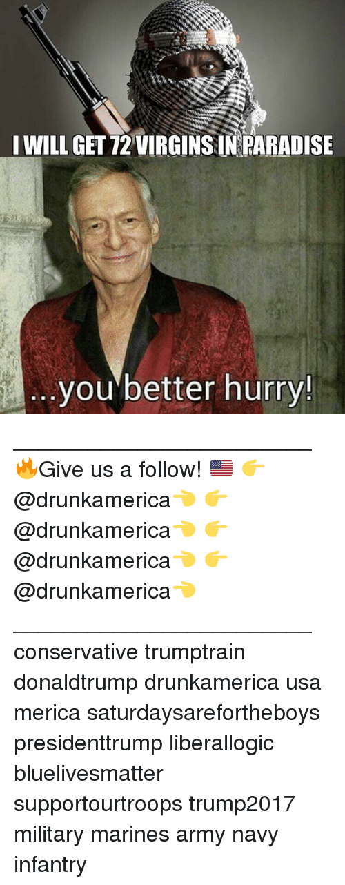 Memes, Paradise, and Army: WILL GET 12 VIRGINS IN PARADISE  you better hurry! ________________________ 🔥Give us a follow! 🇺🇸 👉@drunkamerica👈 👉@drunkamerica👈 👉@drunkamerica👈 👉@drunkamerica👈 ________________________ conservative trumptrain donaldtrump drunkamerica usa merica saturdaysarefortheboys presidenttrump liberallogic bluelivesmatter supportourtroops trump2017 military marines army navy infantry