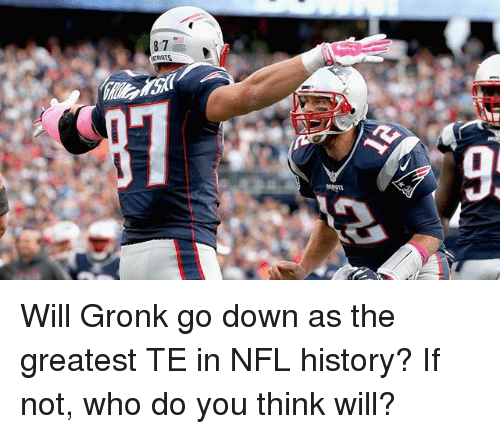 Gronked: Will Gronk go down as the greatest TE in NFL history? If not, who do you think will?