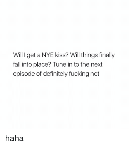 Definitely, Ironic, and The Next Episode: Will I get a NYE kiss? Will things finally  fall into place? Tune in to the next  episode of definitely fucking not haha