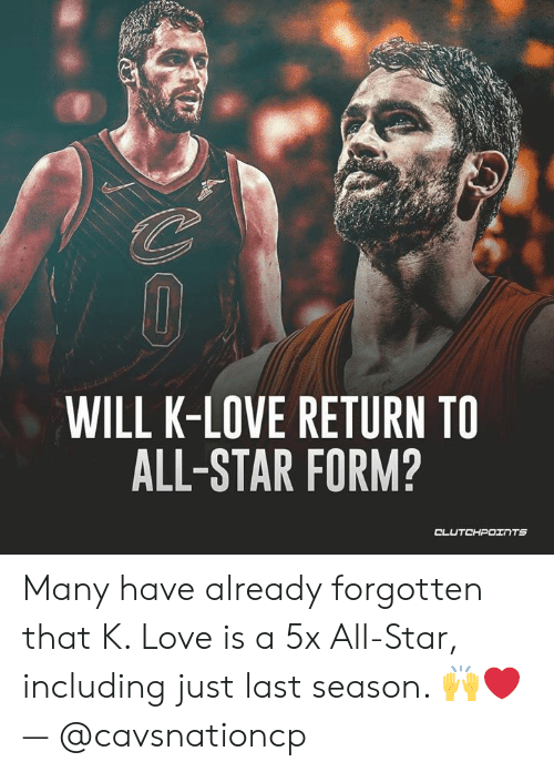 K Love: WILL K-LOVE RETURN TO  ALL-STAR FORM? Many have already forgotten that K. Love is a 5x All-Star, including just last season. 🙌❤️ — @cavsnationcp