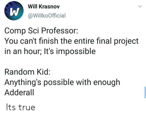 sci: Will Krasnov  @WillkoOfficial  Comp Sci Professor:  You can't finish the entire final project  in an hour; It's impossible  Random Kid:  Anything's possible with enough  Adderall Its true